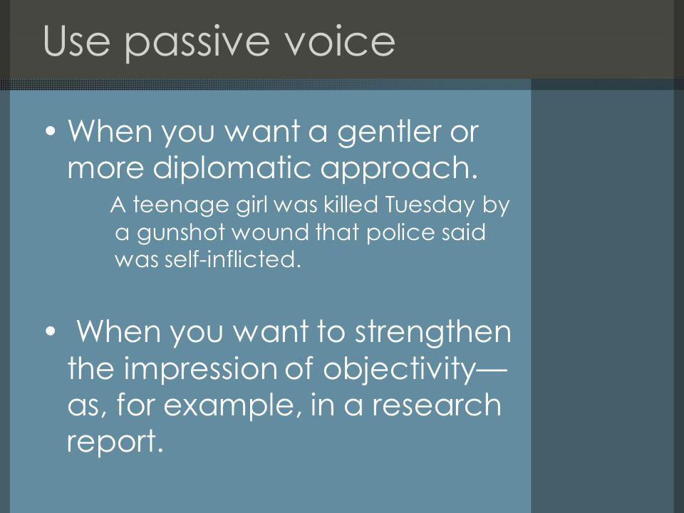 Use passive voice When you want to achieve a particular effect—whether it be wry, sardonic, sarcastic or comedic.