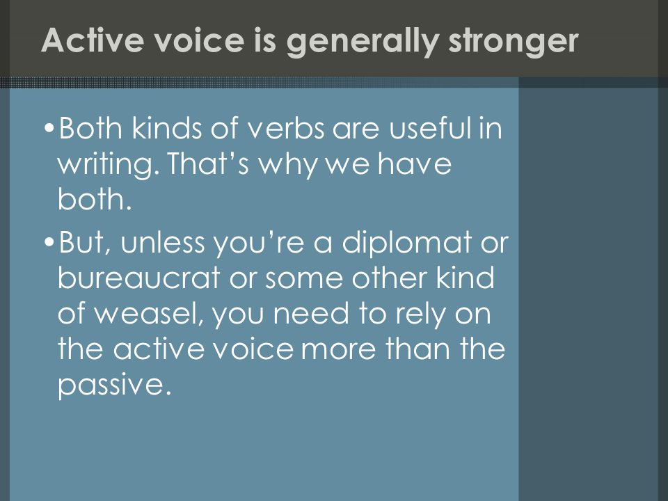 Active voice is generally stronger Both kinds of verbs are useful in writing.