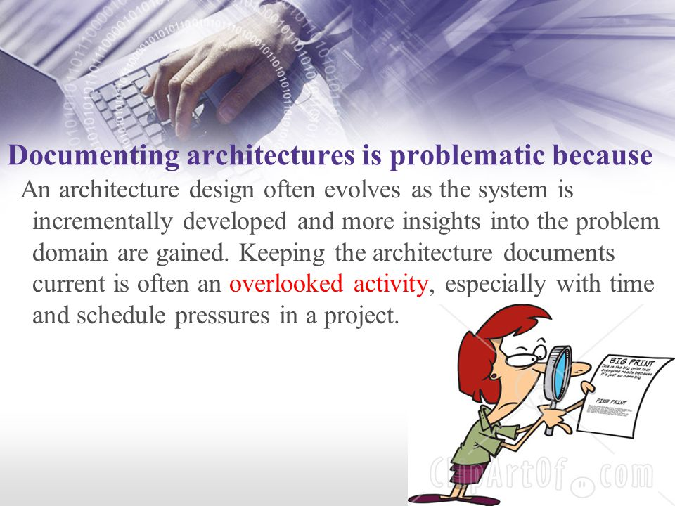 Documenting architectures is problematic because An architecture design often evolves as the system is incrementally developed and more insights into the problem domain are gained.
