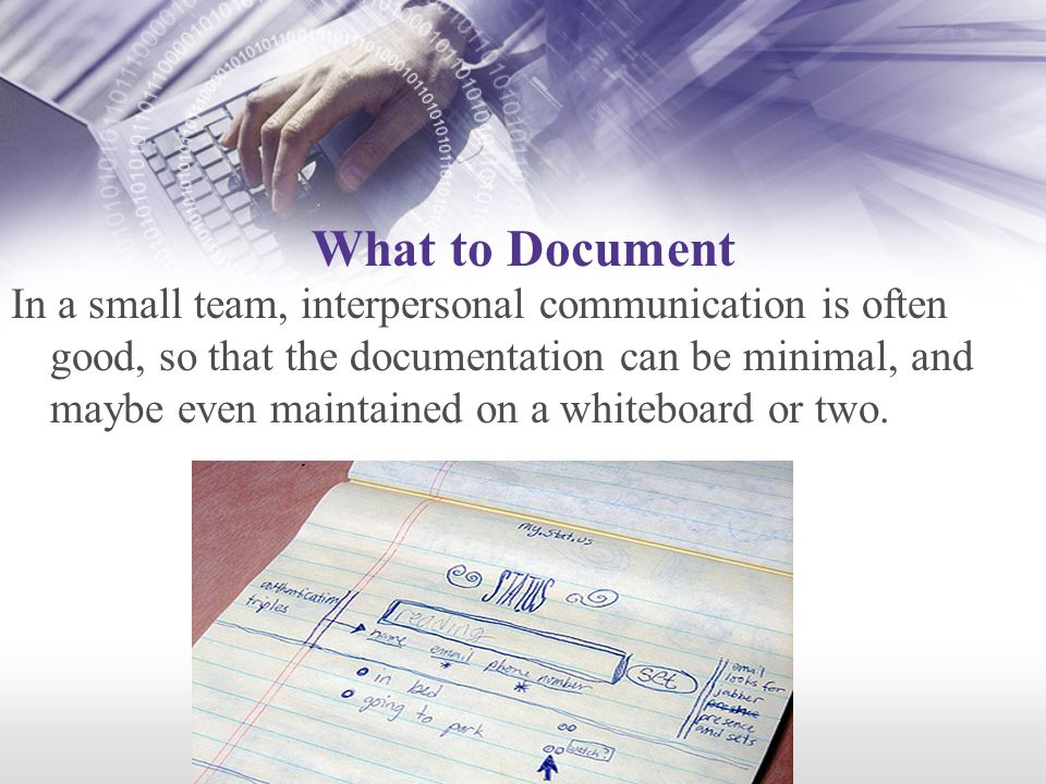 What to Document In a small team, interpersonal communication is often good, so that the documentation can be minimal, and maybe even maintained on a whiteboard or two.