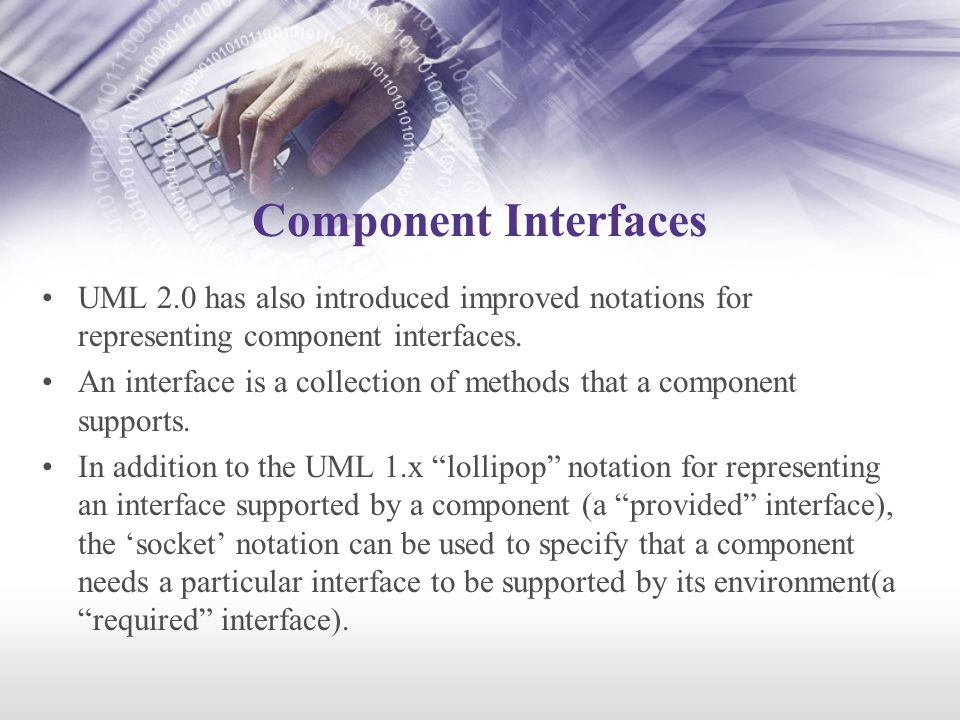 Component Interfaces UML 2.0 has also introduced improved notations for representing component interfaces.
