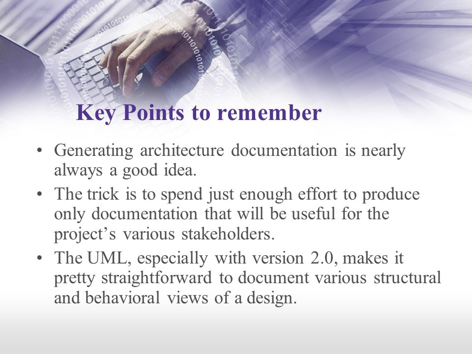 Key Points to remember Generating architecture documentation is nearly always a good idea.