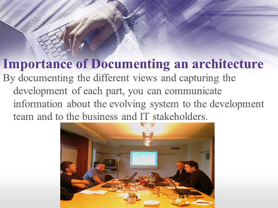 Importance of Documenting an architecture By documenting the different views and capturing the development of each part, you can communicate information about the evolving system to the development team and to the business and IT stakeholders.