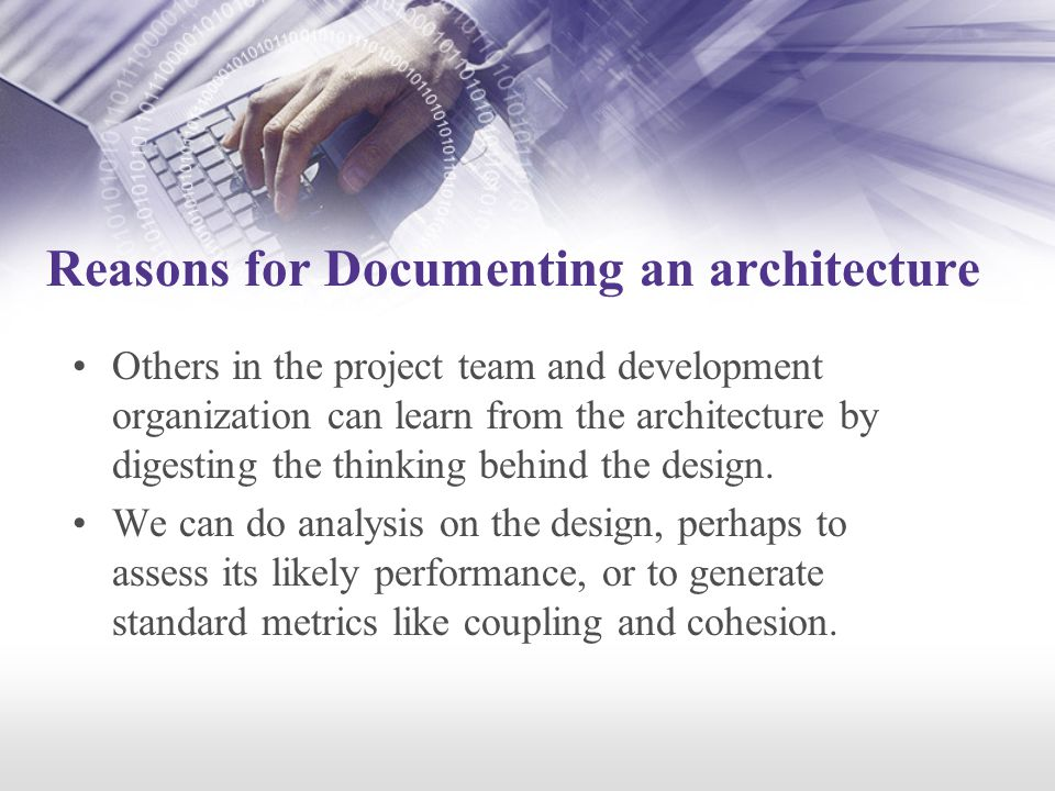 Reasons for Documenting an architecture Others in the project team and development organization can learn from the architecture by digesting the thinking behind the design.