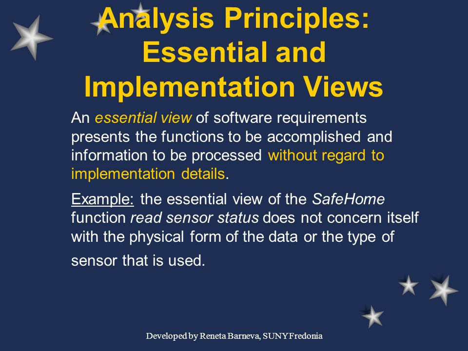Developed by Reneta Barneva, SUNY Fredonia Analysis Principles: Essential and Implementation Views An essential view of software requirements presents