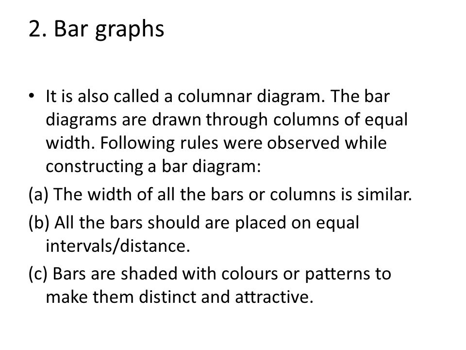 2. Bar graphs It is also called a columnar diagram. The bar diagrams are drawn through columns of equal width. Following rules were observed while con