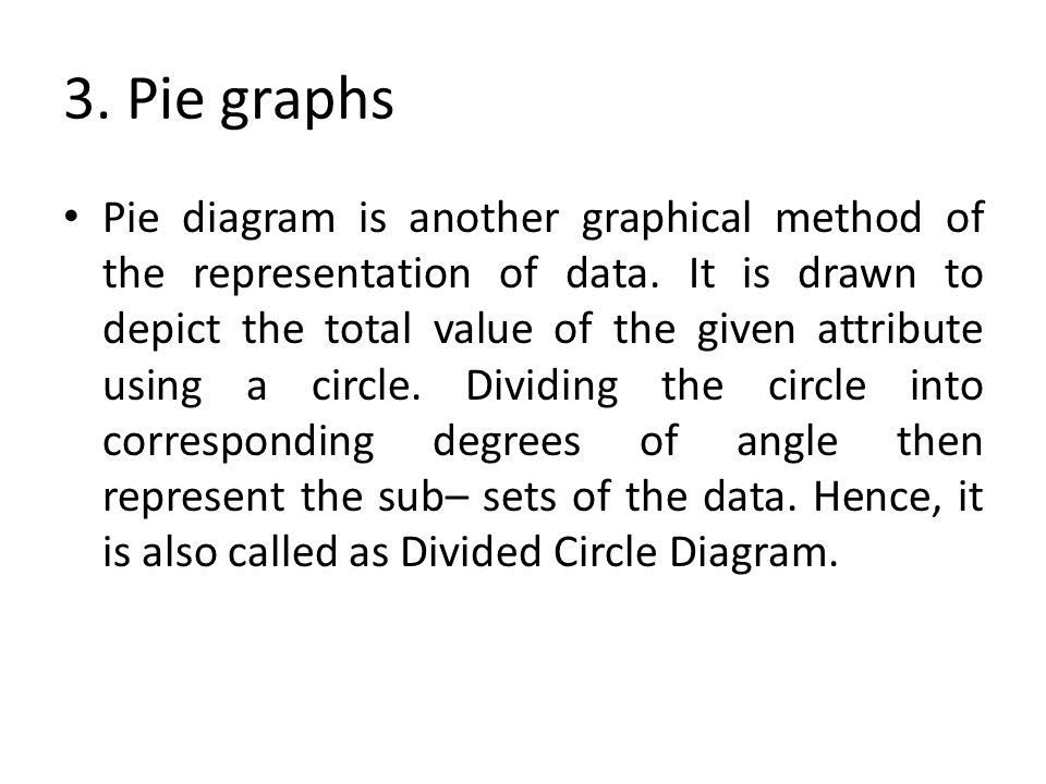 3. Pie graphs Pie diagram is another graphical method of the representation of data. It is drawn to depict the total value of the given attribute usin