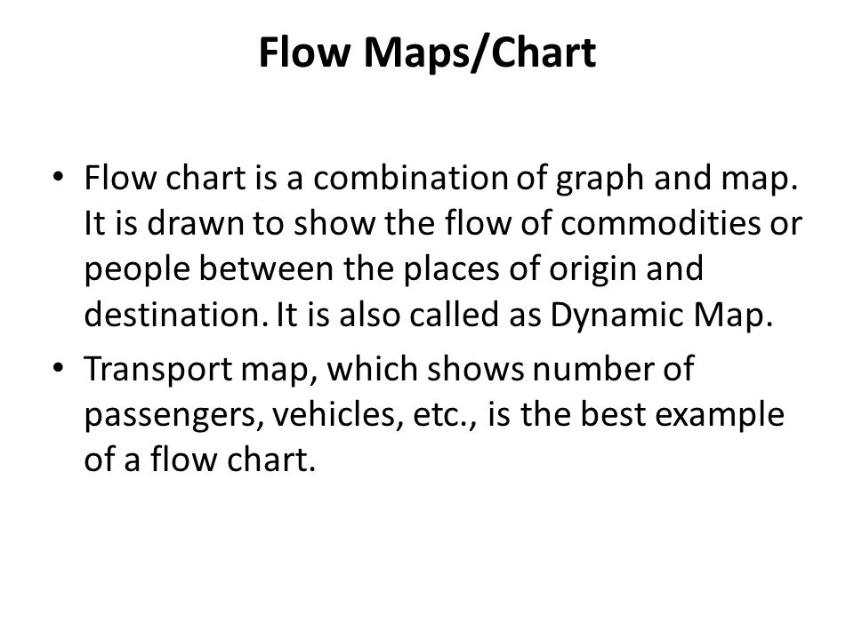 Flow Maps/Chart Flow chart is a combination of graph and map. It is drawn to show the flow of commodities or people between the places of origin and d