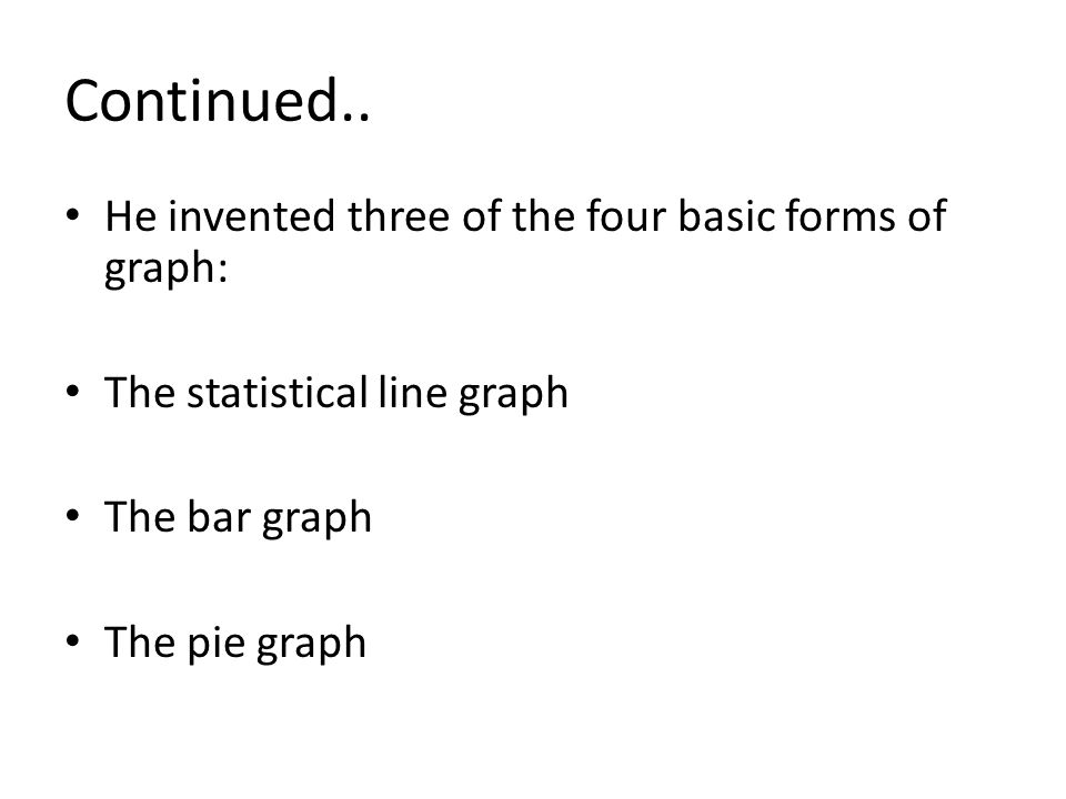 Continued.. He invented three of the four basic forms of graph: The statistical line graph The bar graph The pie graph