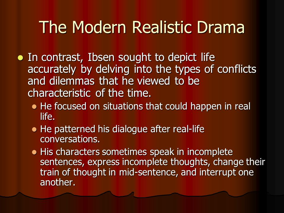 The Modern Realistic Drama In contrast, Ibsen sought to depict life accurately by delving into the types of conflicts and dilemmas that he viewed to be characteristic of the time.