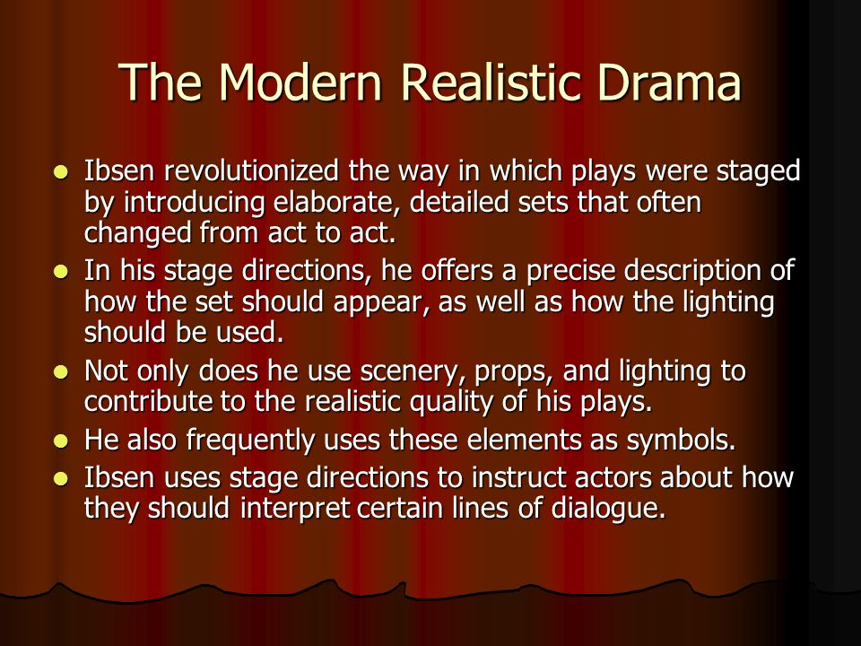 The Modern Realistic Drama Ibsen revolutionized the way in which plays were staged by introducing elaborate, detailed sets that often changed from act to act.
