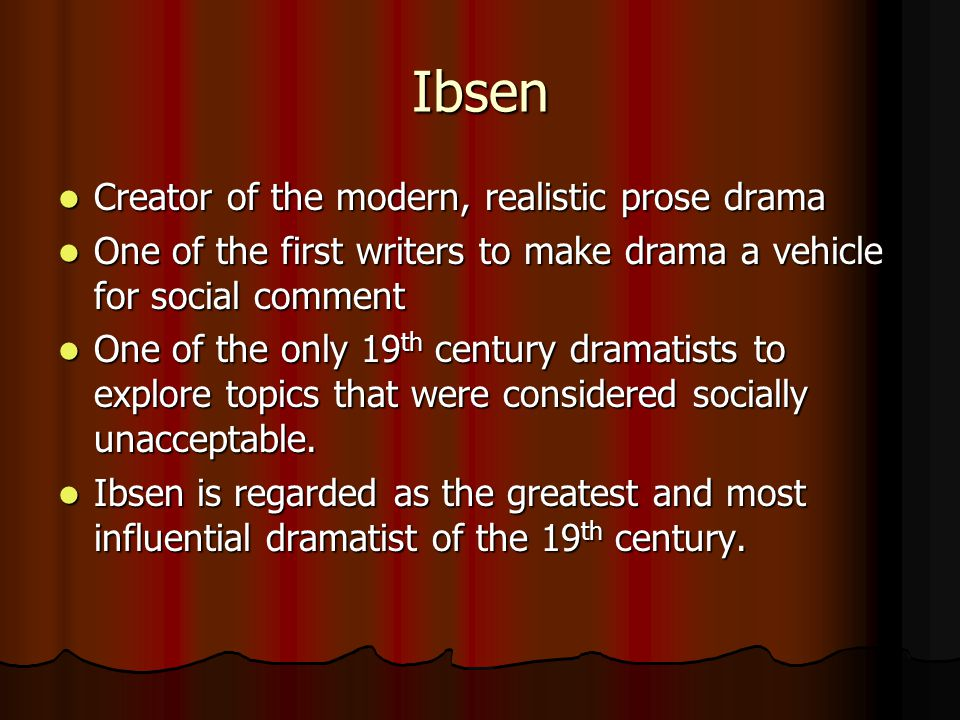 Ibsen Creator of the modern, realistic prose drama Creator of the modern, realistic prose drama One of the first writers to make drama a vehicle for social comment One of the first writers to make drama a vehicle for social comment One of the only 19 th century dramatists to explore topics that were considered socially unacceptable.