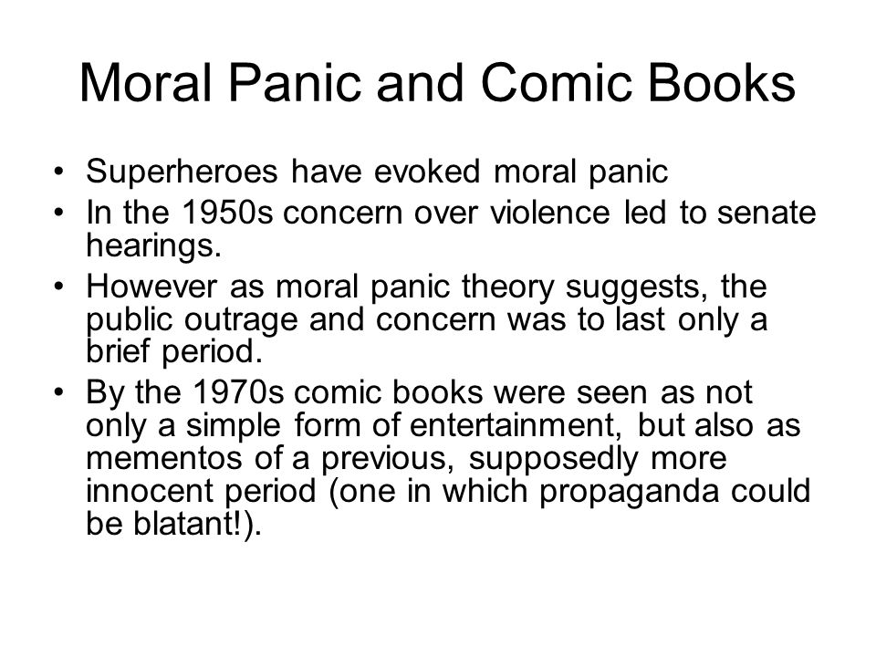 Moral Panic and Comic Books Superheroes have evoked moral panic In the 1950s concern over violence led to senate hearings.