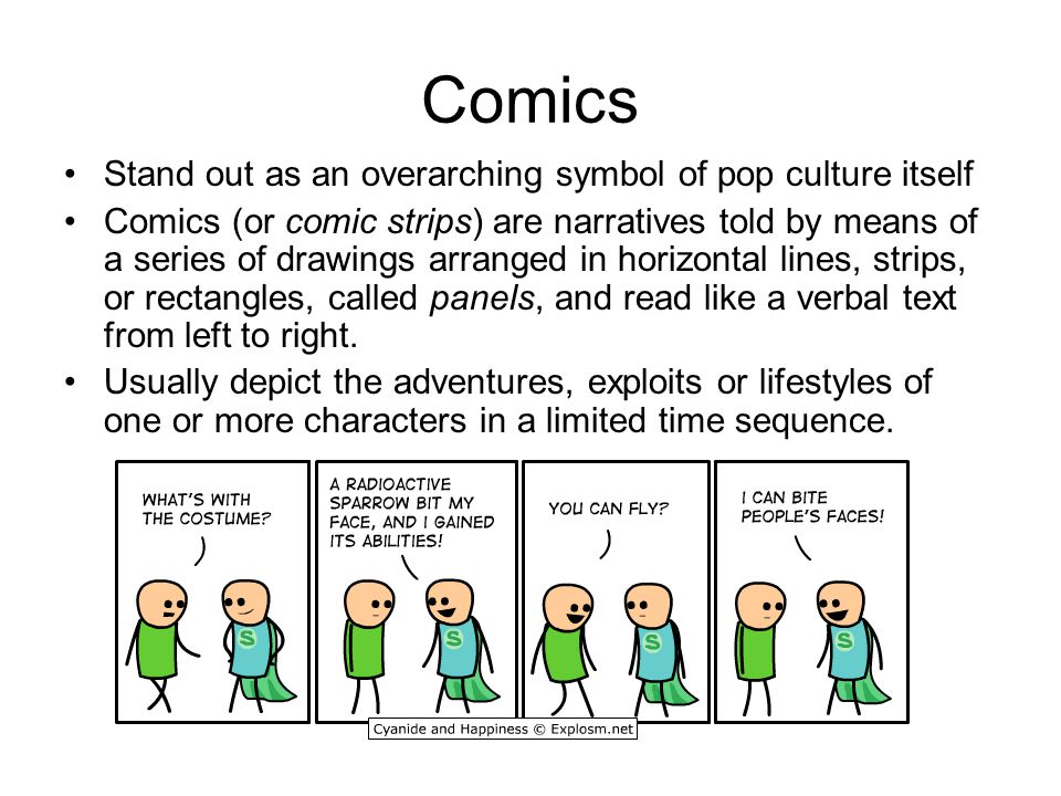 Comics Stand out as an overarching symbol of pop culture itself Comics (or comic strips) are narratives told by means of a series of drawings arranged in horizontal lines, strips, or rectangles, called panels, and read like a verbal text from left to right.