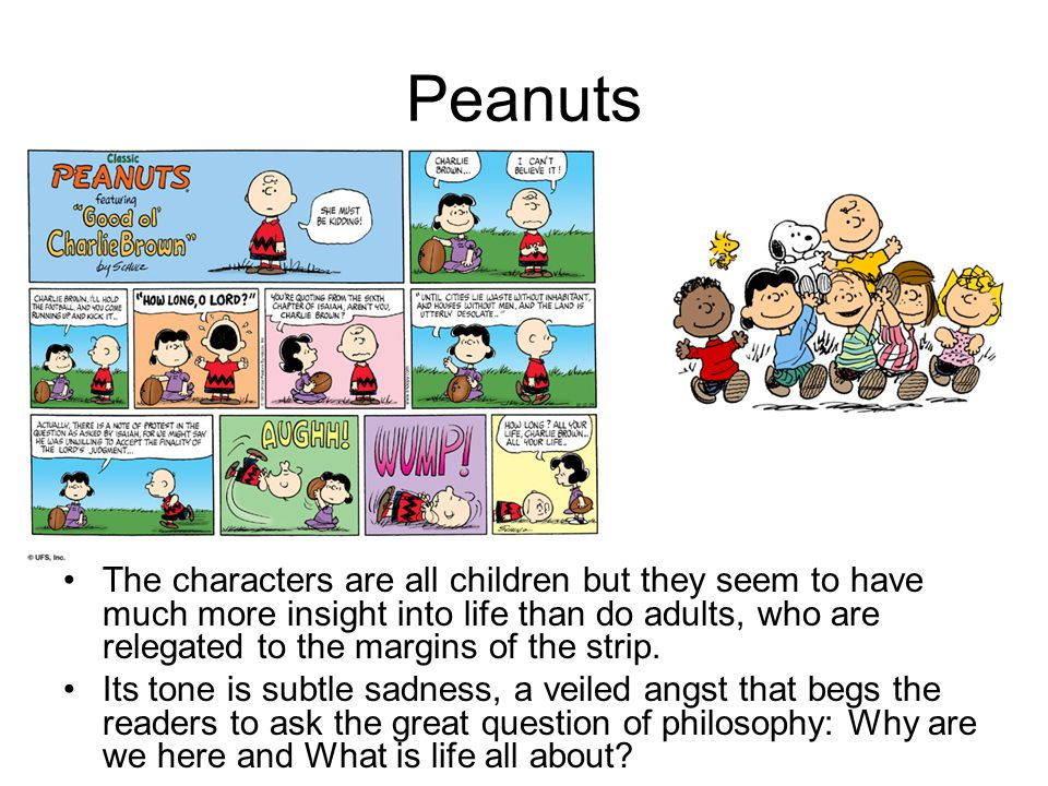 Peanuts The characters are all children but they seem to have much more insight into life than do adults, who are relegated to the margins of the strip.
