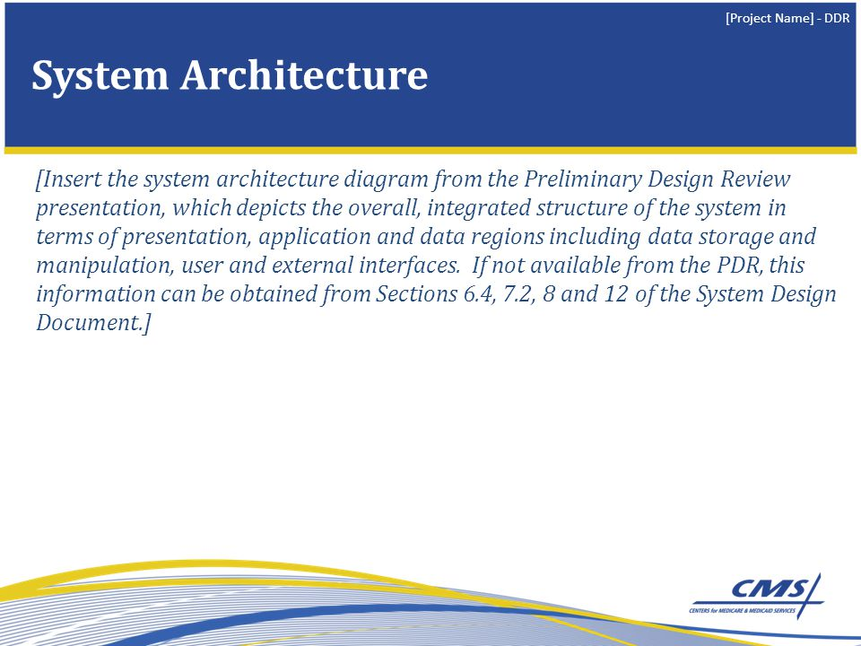 [Project Name] - DDR System Architecture [Insert the system architecture diagram from the Preliminary Design Review presentation, which depicts the overall, integrated structure of the system in terms of presentation, application and data regions including data storage and manipulation, user and external interfaces.