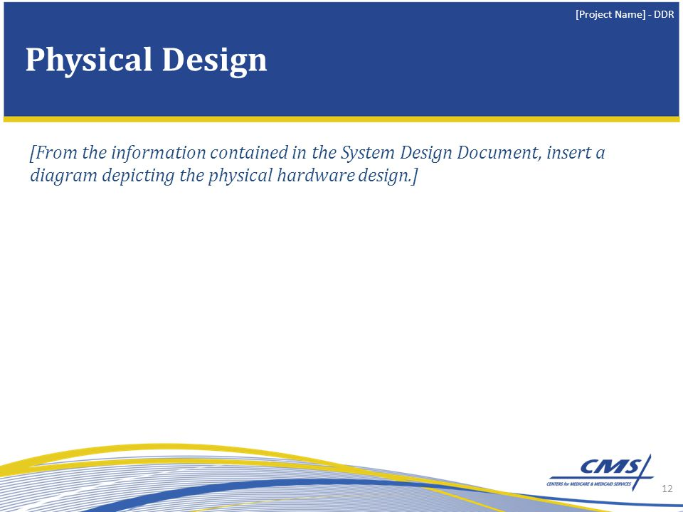 [Project Name] - DDR [From the information contained in the System Design Document, insert a diagram depicting the physical hardware design.] 12 Physical Design