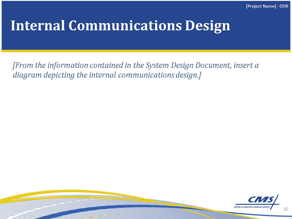 [Project Name] - DDR [From the information contained in the System Design Document, insert a diagram depicting the internal communications design.] 16 Internal Communications Design