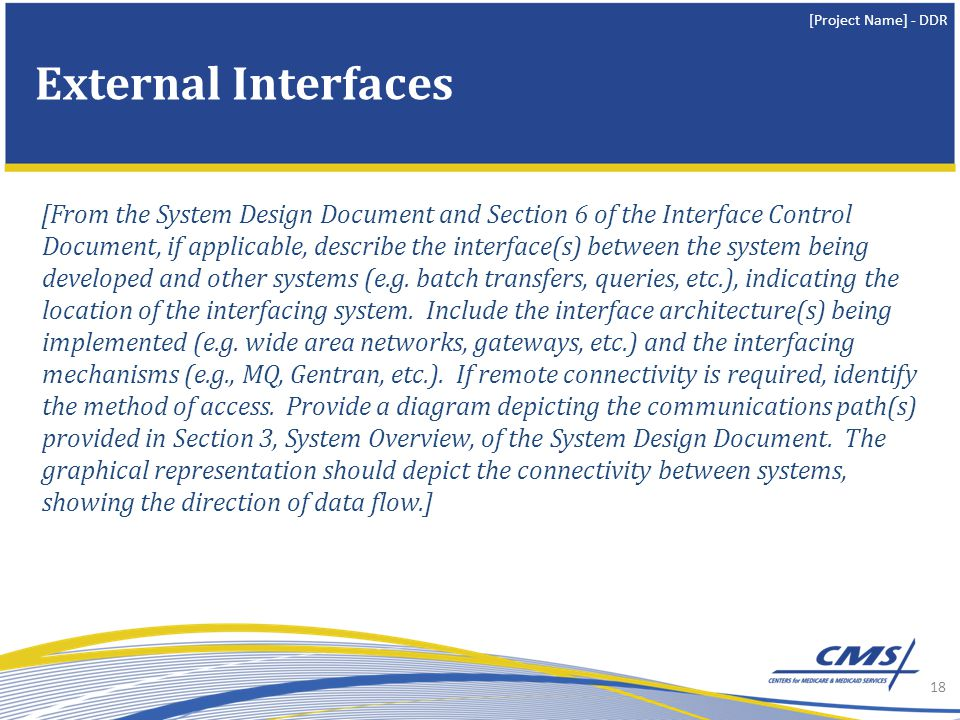 [Project Name] - DDR [From the System Design Document and Section 6 of the Interface Control Document, if applicable, describe the interface(s) between the system being developed and other systems (e.g.