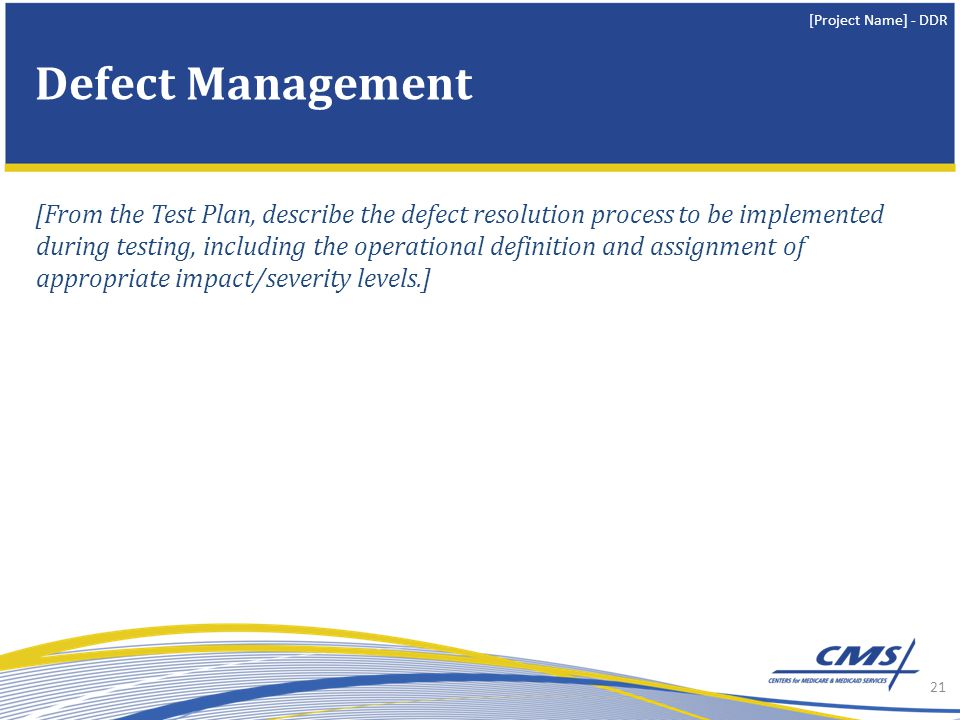 [Project Name] - DDR [From the Test Plan, describe the defect resolution process to be implemented during testing, including the operational definition and assignment of appropriate impact/severity levels.] 21 Defect Management