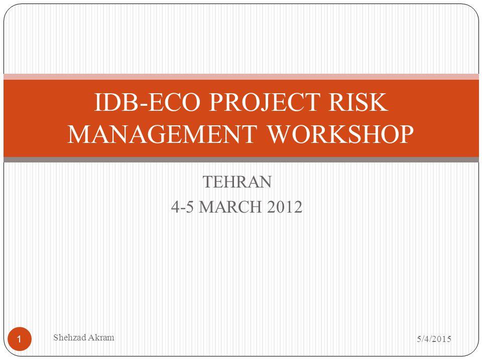 TEHRAN 4-5 MARCH 2012 IDB-ECO PROJECT RISK MANAGEMENT WORKSHOP 5/4/2015 Shehzad Akram 1