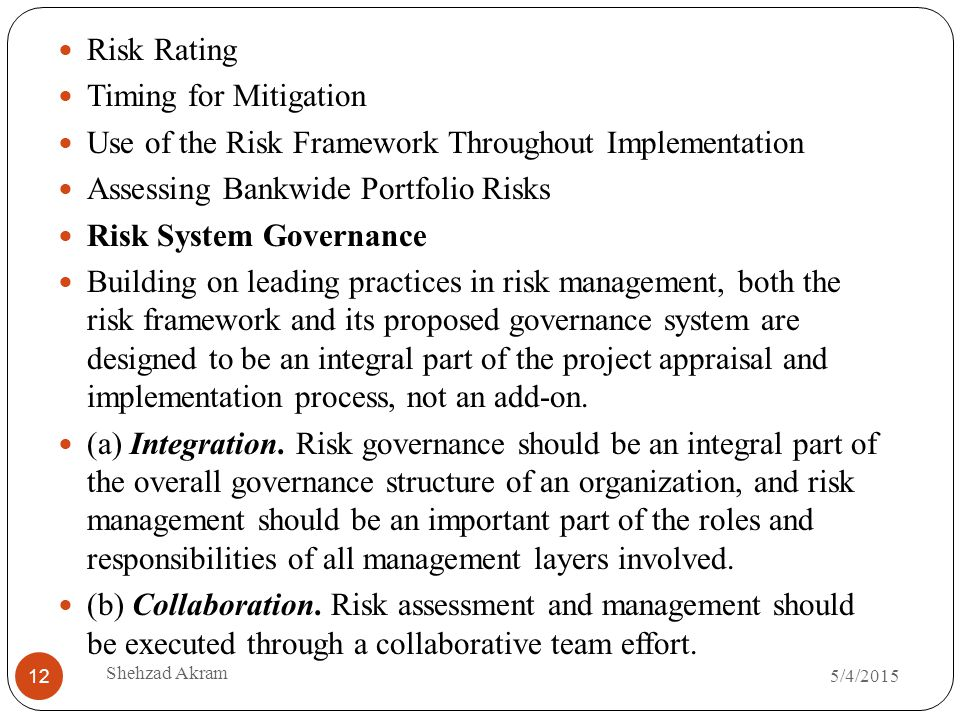 5/4/2015 Shehzad Akram 12 Risk Rating Timing for Mitigation Use of the Risk Framework Throughout Implementation Assessing Bankwide Portfolio Risks Risk System Governance Building on leading practices in risk management, both the risk framework and its proposed governance system are designed to be an integral part of the project appraisal and implementation process, not an add-on.