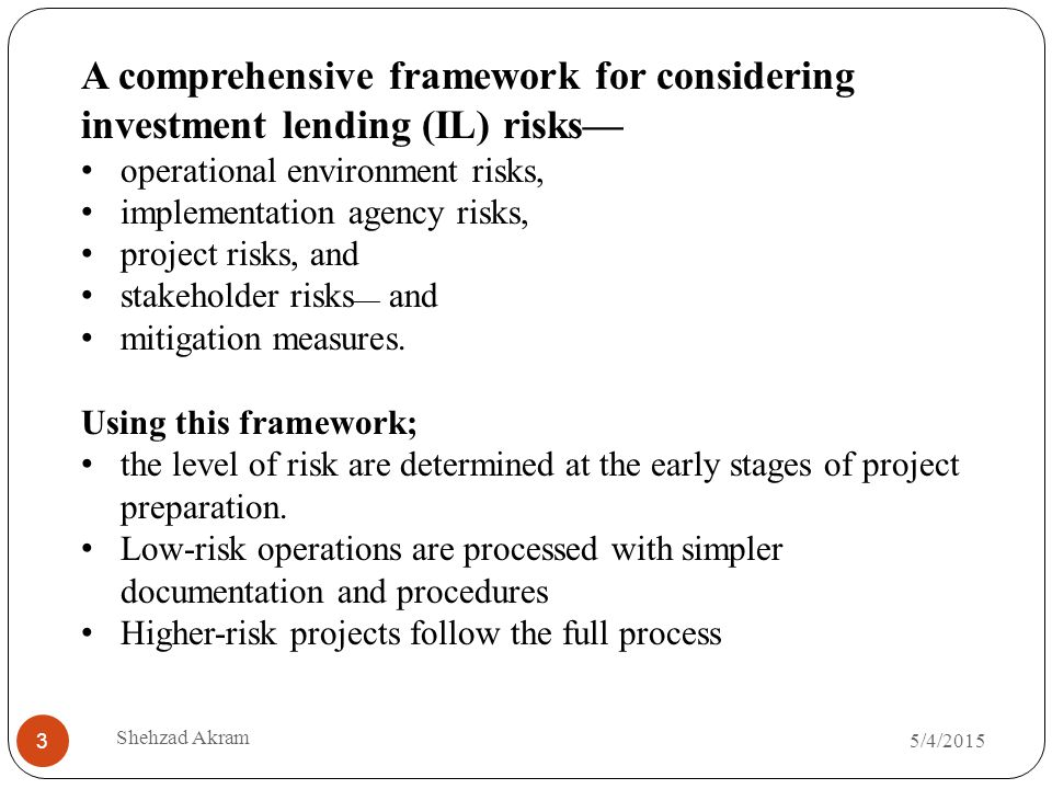 5/4/2015 Shehzad Akram 3 A comprehensive framework for considering investment lending (IL) risks— operational environment risks, implementation agency risks, project risks, and stakeholder risks — and mitigation measures.
