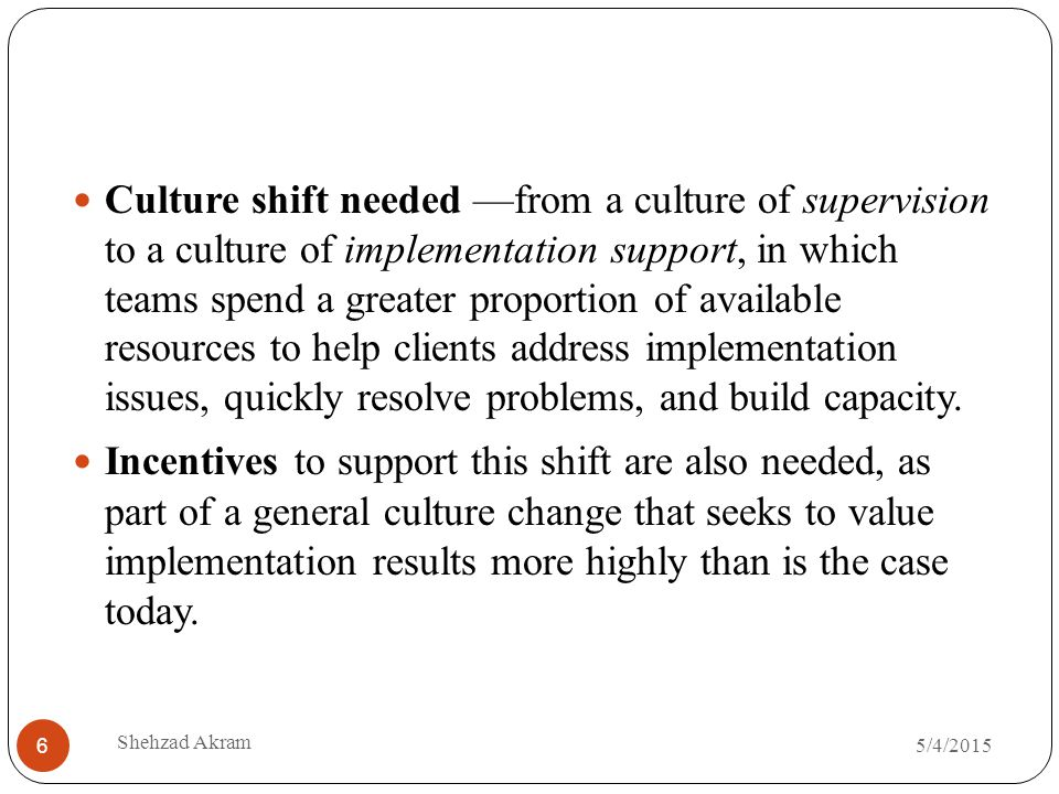 5/4/2015 Shehzad Akram 6 Culture shift needed —from a culture of supervision to a culture of implementation support, in which teams spend a greater proportion of available resources to help clients address implementation issues, quickly resolve problems, and build capacity.