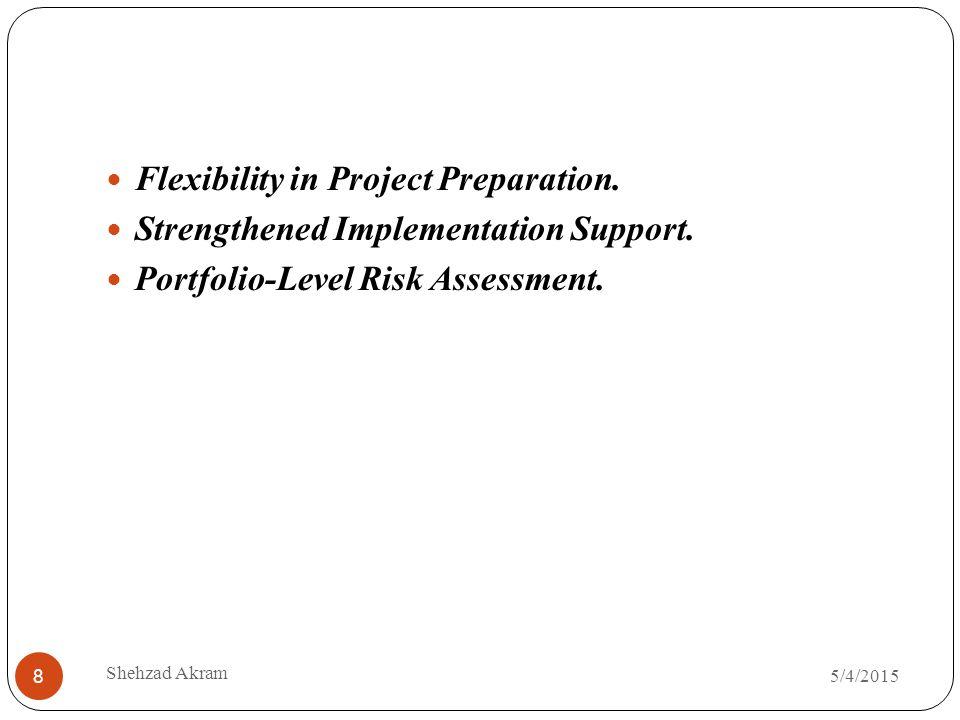 5/4/2015 Shehzad Akram 8 Flexibility in Project Preparation. Strengthened Implementation Support. Portfolio-Level Risk Assessment.