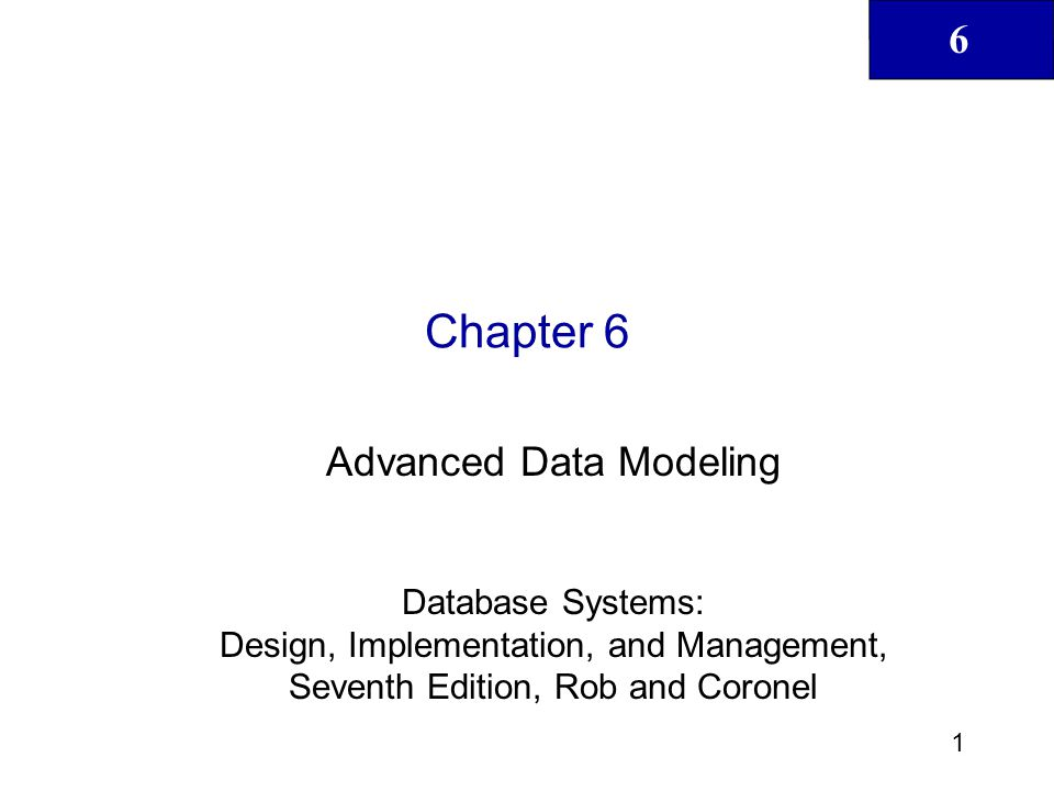 6 2 Database Systems: Design, Implementation, & Management, 7 th Edition, Rob & Coronel In this chapter, you will learn: About the extended entity relationship (EER) model's main constructs How entity clusters are used to represent multiple entities and relationships The characteristics of good primary keys and how to select them How to use flexible solutions for special data modeling cases What issues to check for when developing data models based on EER diagrams