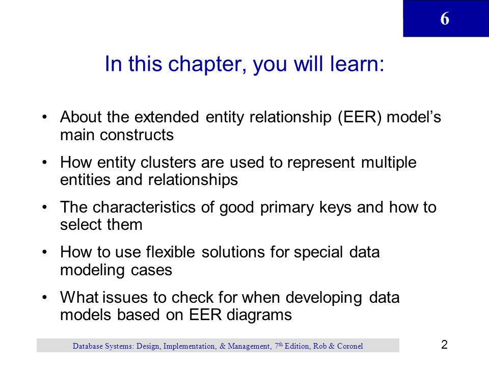 6 3 Database Systems: Design, Implementation, & Management, 7 th Edition, Rob & Coronel The Extended Entity Relationship Model Result of adding more semantic constructs to original entity relationship (ER) model Diagram using this model is called an EER diagram (EERD)