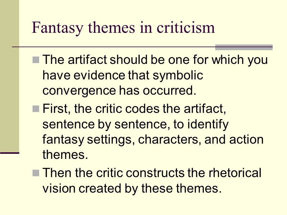 Fantasy themes in criticism The artifact should be one for which you have evidence that symbolic convergence has occurred. First, the critic codes the