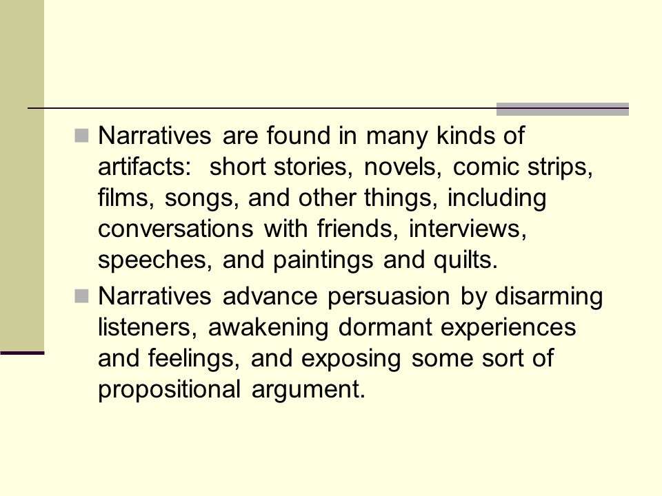 Narratives are found in many kinds of artifacts: short stories, novels, comic strips, films, songs, and other things, including conversations with fri