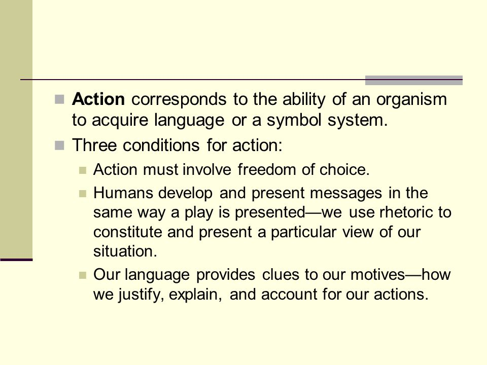 Action corresponds to the ability of an organism to acquire language or a symbol system. Three conditions for action: Action must involve freedom of c
