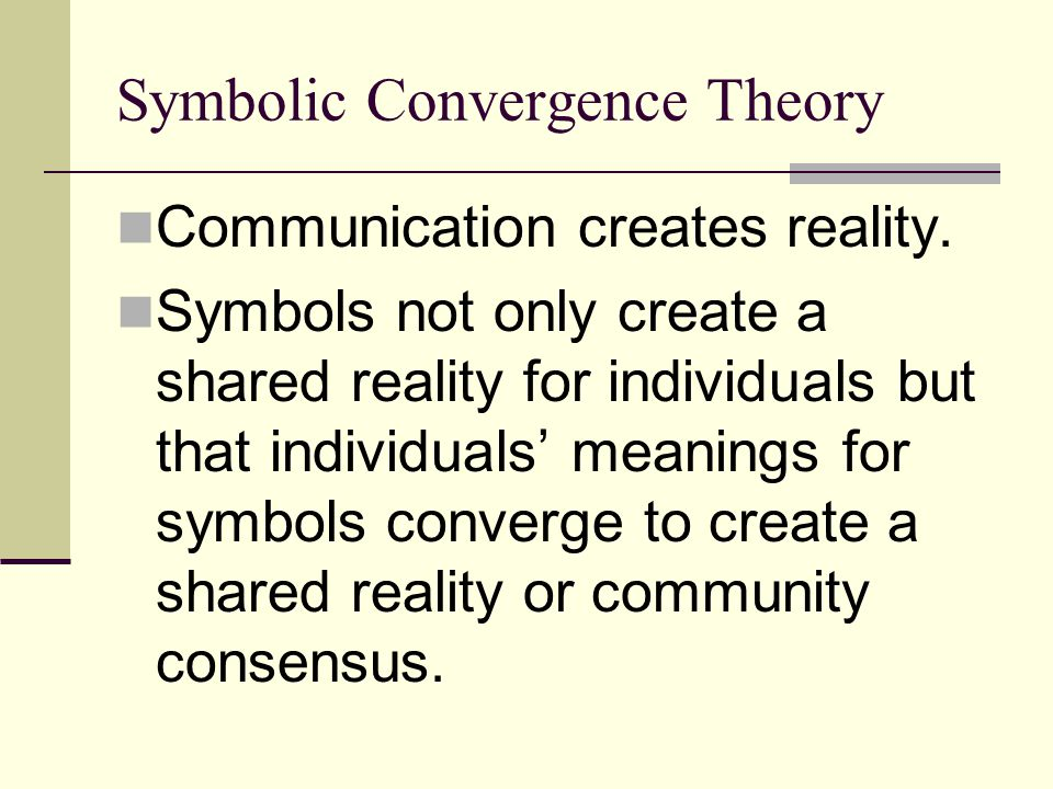 Symbolic Convergence Theory Communication creates reality. Symbols not only create a shared reality for individuals but that individuals' meanings for