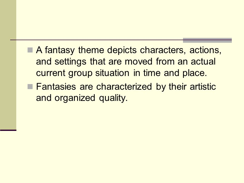 A fantasy theme depicts characters, actions, and settings that are moved from an actual current group situation in time and place. Fantasies are chara