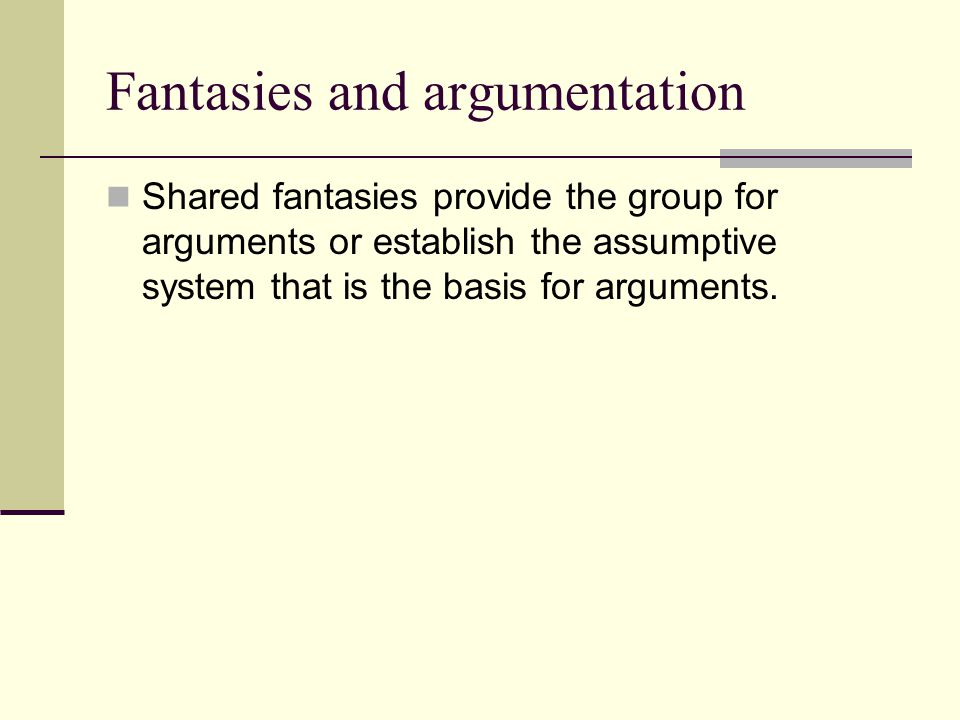 Fantasies and argumentation Shared fantasies provide the group for arguments or establish the assumptive system that is the basis for arguments.