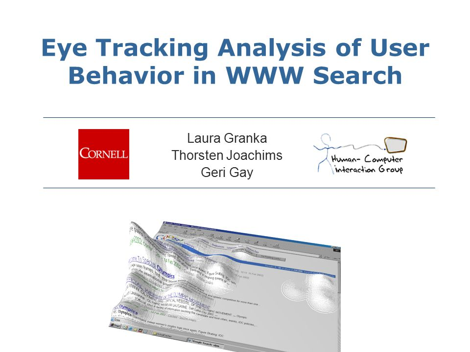 Eye Tracking Analysis of User Behavior in WWW Search Laura Granka Thorsten Joachims Geri Gay