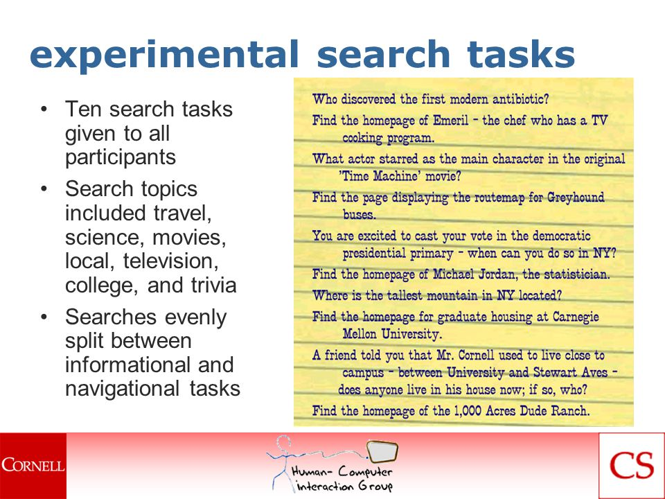 experimental search tasks Ten search tasks given to all participants Search topics included travel, science, movies, local, television, college, and trivia Searches evenly split between informational and navigational tasks