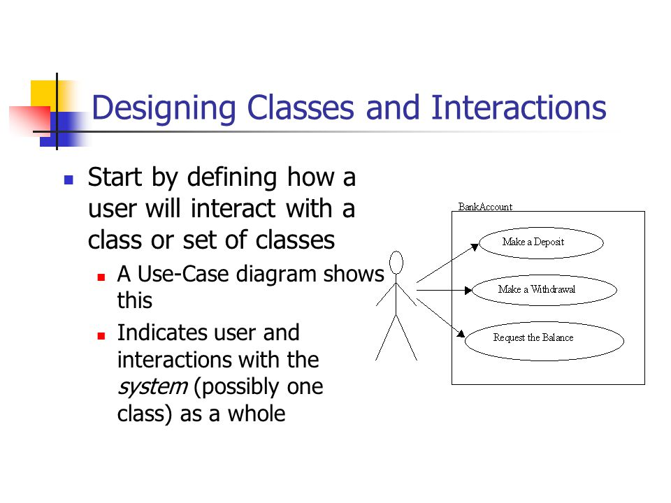 Designing Classes and Interactions Start by defining how a user will interact with a class or set of classes A Use-Case diagram shows this Indicates user and interactions with the system (possibly one class) as a whole