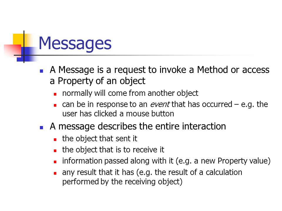 Messages A Message is a request to invoke a Method or access a Property of an object normally will come from another object can be in response to an event that has occurred – e.g.