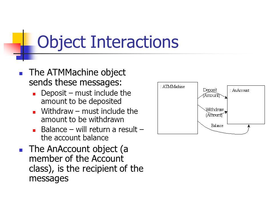 Object Interactions The ATMMachine object sends these messages: Deposit – must include the amount to be deposited Withdraw – must include the amount t