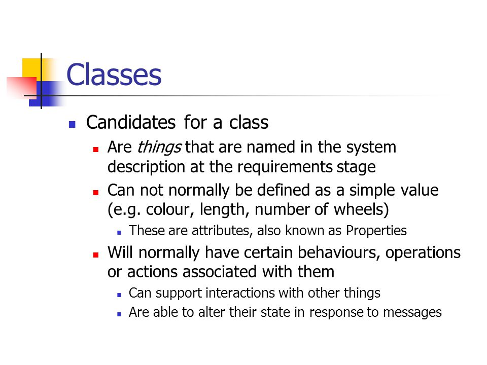 Classes Candidates for a class Are things that are named in the system description at the requirements stage Can not normally be defined as a simple value (e.g.