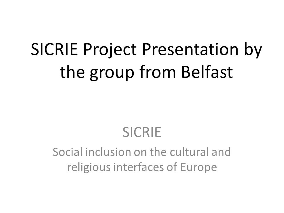 SICRIE Project Presentation by the group from Belfast SICRIE Social inclusion on the cultural and religious interfaces of Europe
