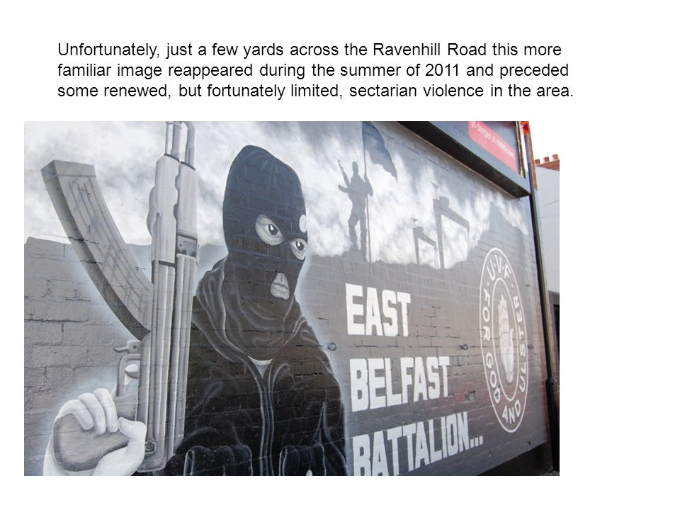 Unfortunately, just a few yards across the Ravenhill Road this more familiar image reappeared during the summer of 2011 and preceded some renewed, but fortunately limited, sectarian violence in the area.