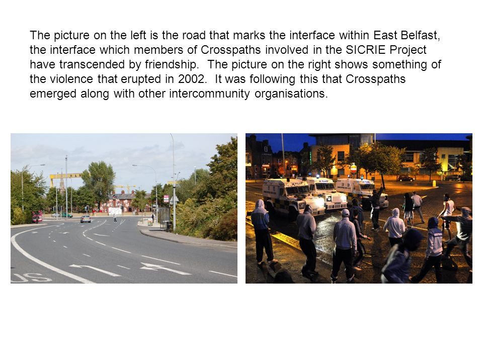 The picture on the left is the road that marks the interface within East Belfast, the interface which members of Crosspaths involved in the SICRIE Pro