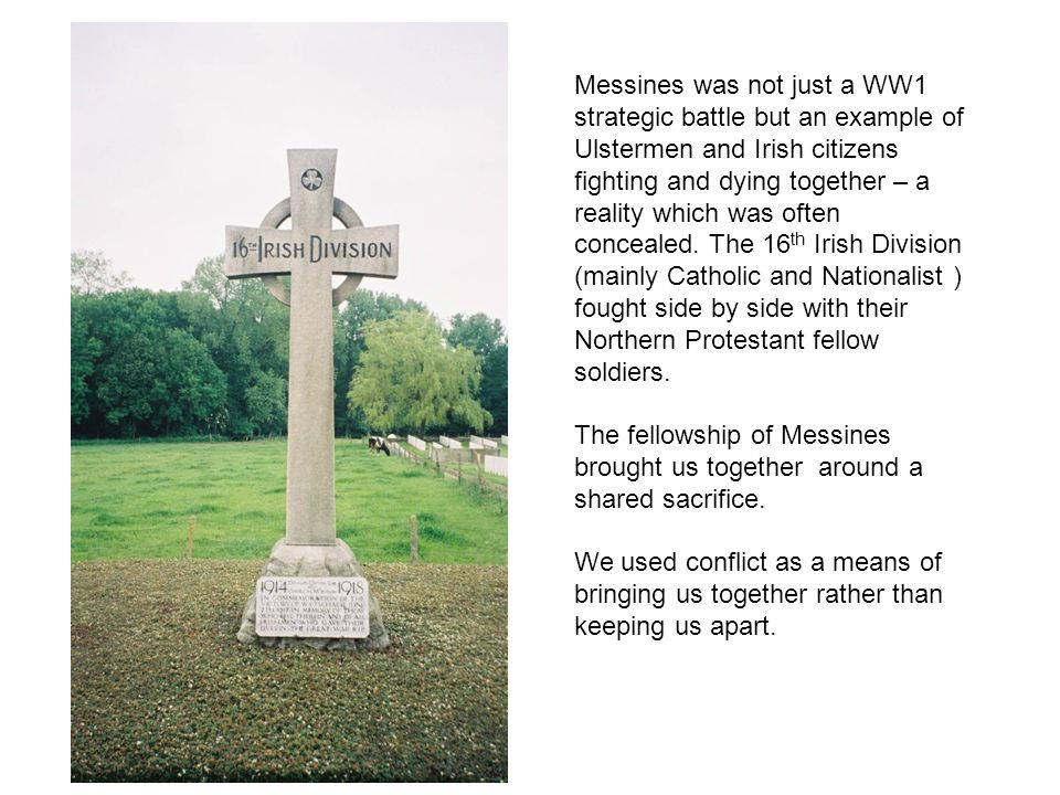 Messines was not just a WW1 strategic battle but an example of Ulstermen and Irish citizens fighting and dying together – a reality which was often co