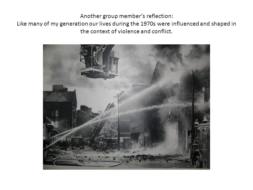 Another group member's reflection: Like many of my generation our lives during the 1970s were influenced and shaped in the context of violence and conflict.