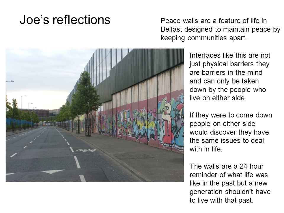 Joe's reflections Peace walls are a feature of life in Belfast designed to maintain peace by keeping communities apart. Interfaces like this are not j