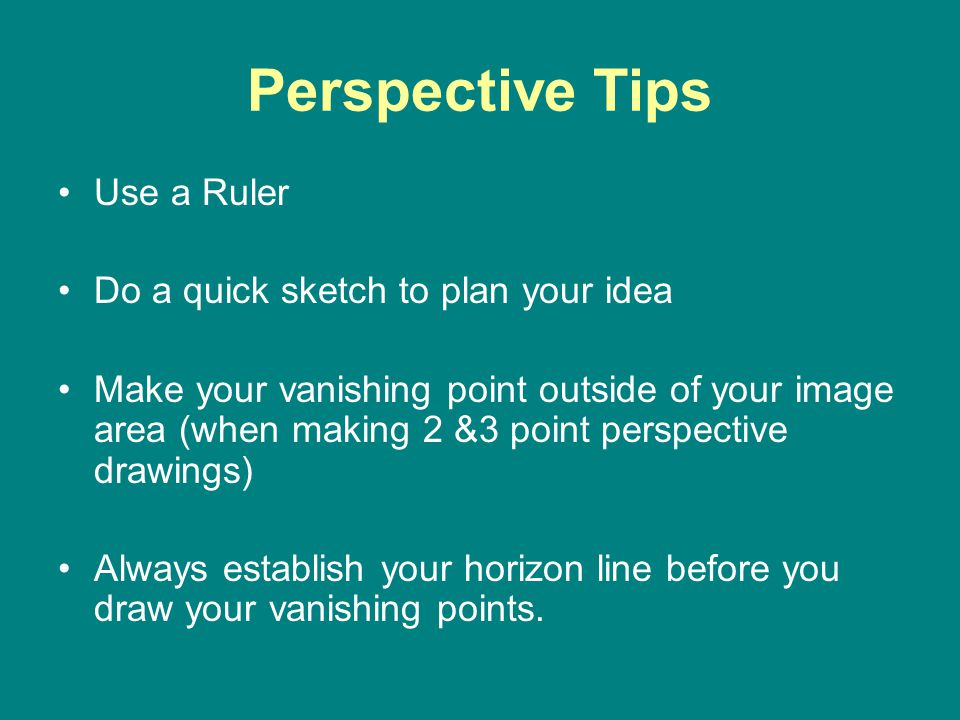 Perspective Tips Use a Ruler Do a quick sketch to plan your idea Make your vanishing point outside of your image area (when making 2 &3 point perspective drawings) Always establish your horizon line before you draw your vanishing points.